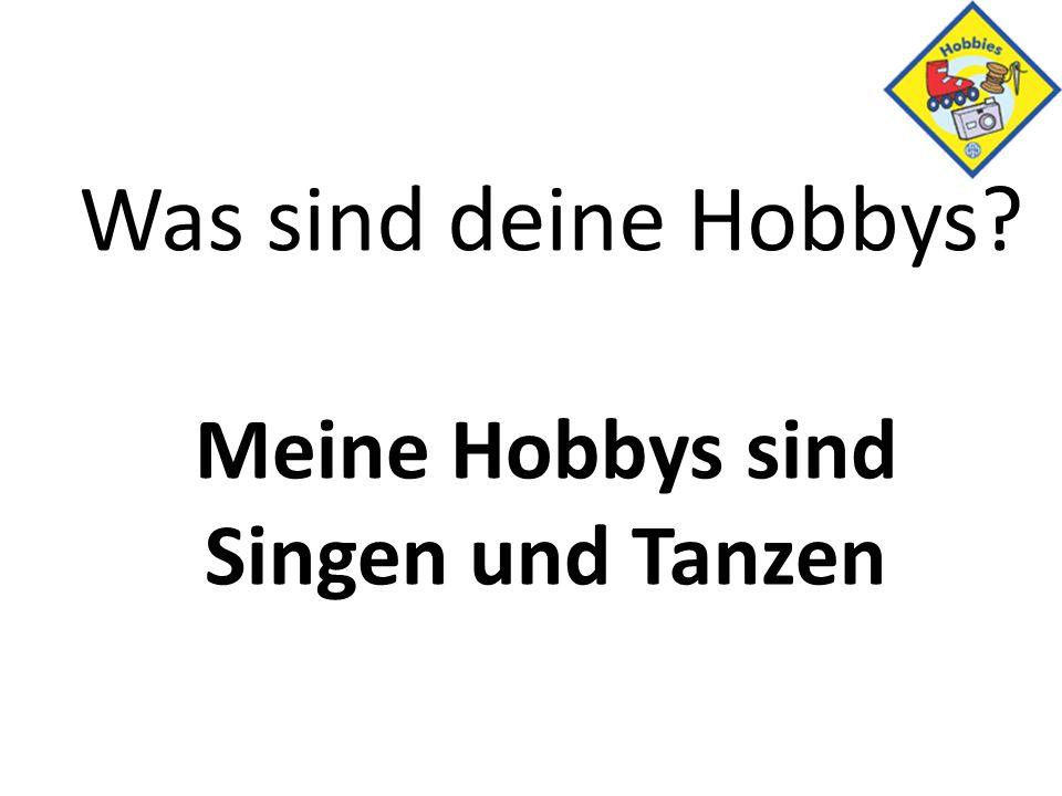 Was sind deine Hobbys? Meine Hobbys sind Singen und Tanzen