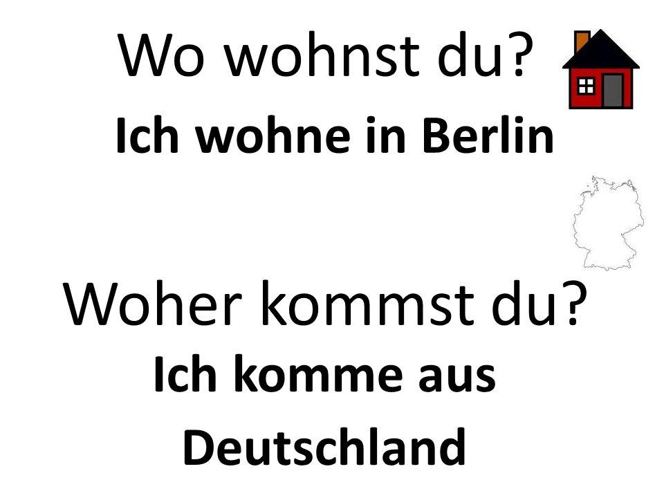 Wo wohnst du? Ich wohne in Berlin Woher kommst du? Ich komme aus Deutschland