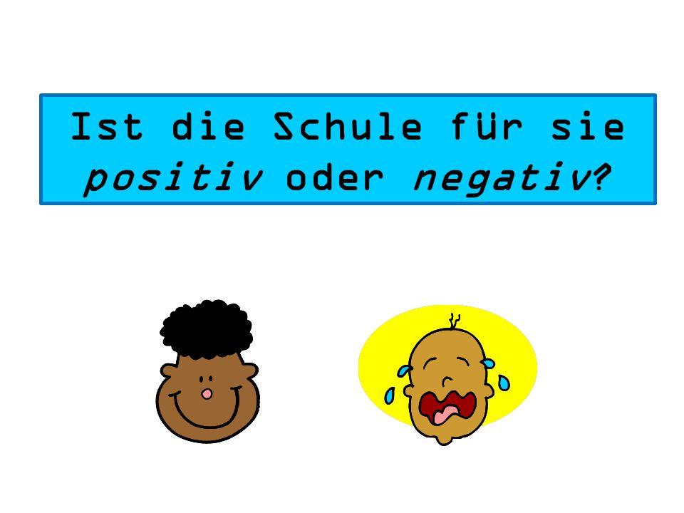 Ist die Schule für sie positiv oder negativ?