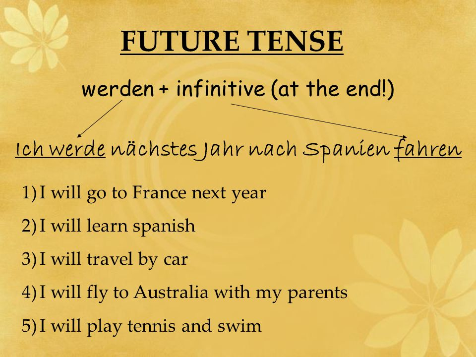 FUTURE TENSE werden + infinitive (at the end!) Ich werde nächstes Jahr nach Spanien fahren 1)I will go to France next year 2)I will learn spanish 3)I