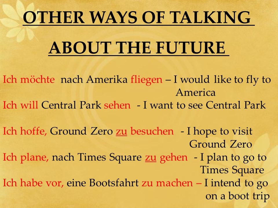 OTHER WAYS OF TALKING ABOUT THE FUTURE Ich möchte nach Amerika fliegen – I would like to fly to America Ich will Central Park sehen - I want to see Ce