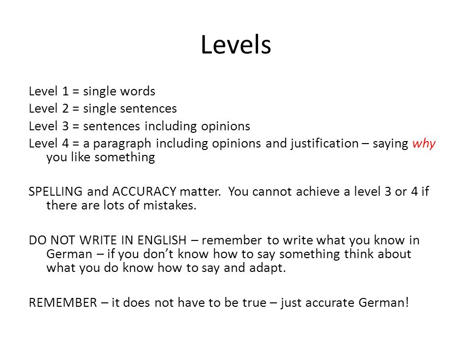 Levels Level 1 = single words Level 2 = single sentences Level 3 = sentences including opinions Level 4 = a paragraph including opinions and justification – saying why you like something SPELLING and ACCURACY matter.