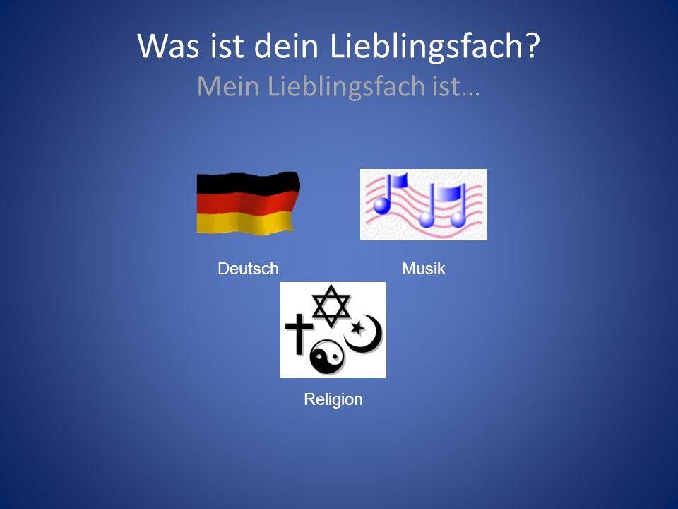 Was ist dein Lieblingsfach? Mein Lieblingsfach ist… Deutsch Religion Musik