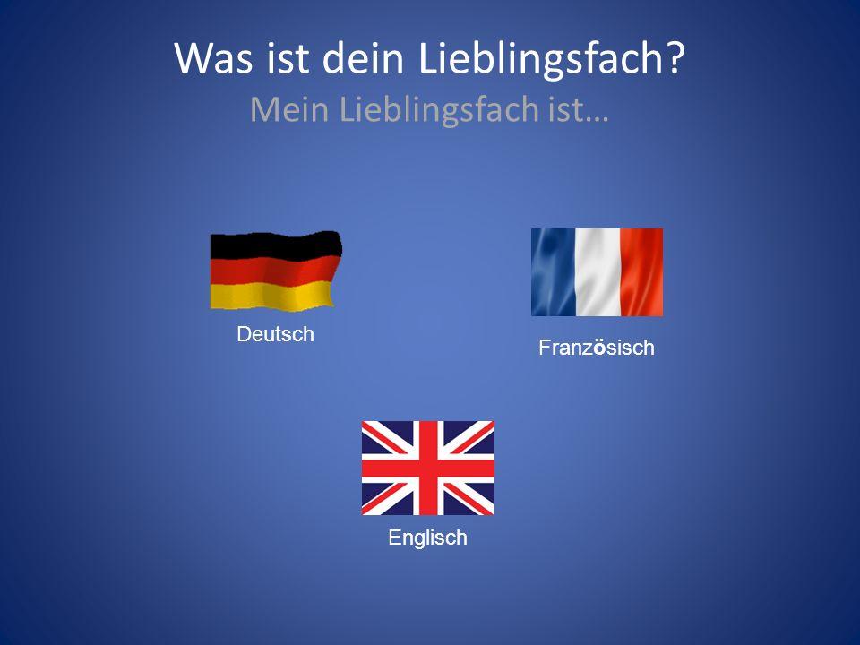 Was ist dein Lieblingsfach? Mein Lieblingsfach ist… Deutsch Französisch Englisch