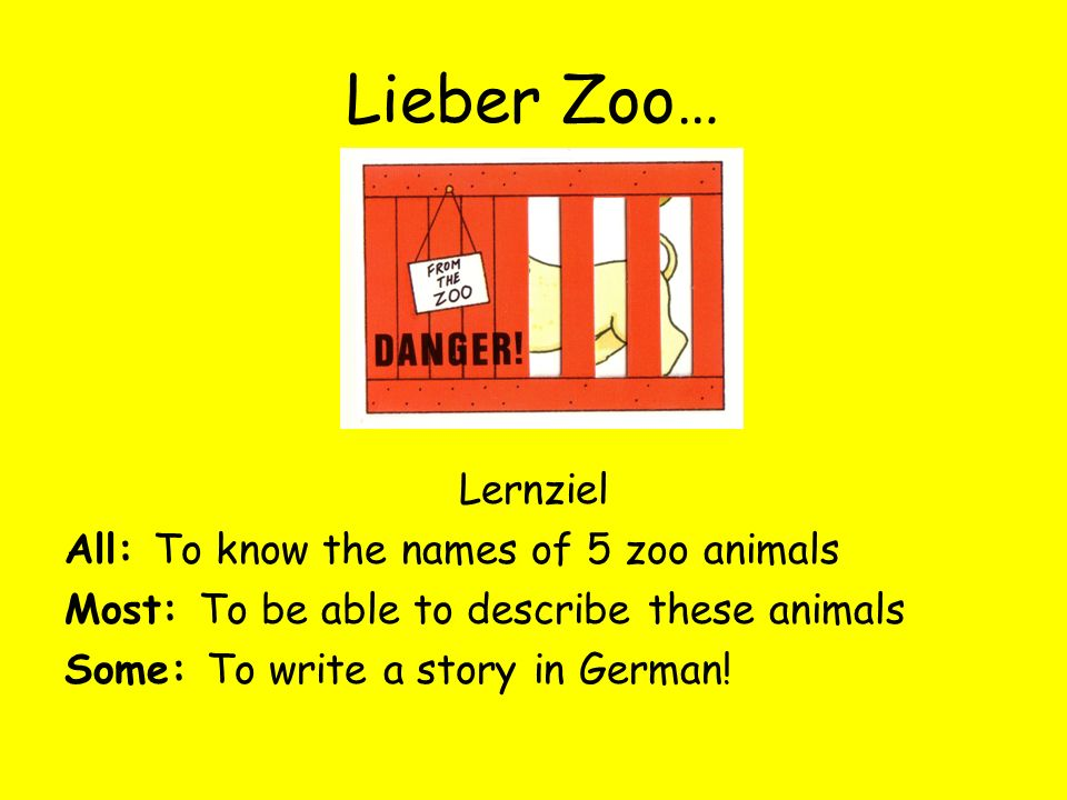 Lieber Zoo… Lernziel All: To know the names of 5 zoo animals Most: To be able to describe these animals Some: To write a story in German!