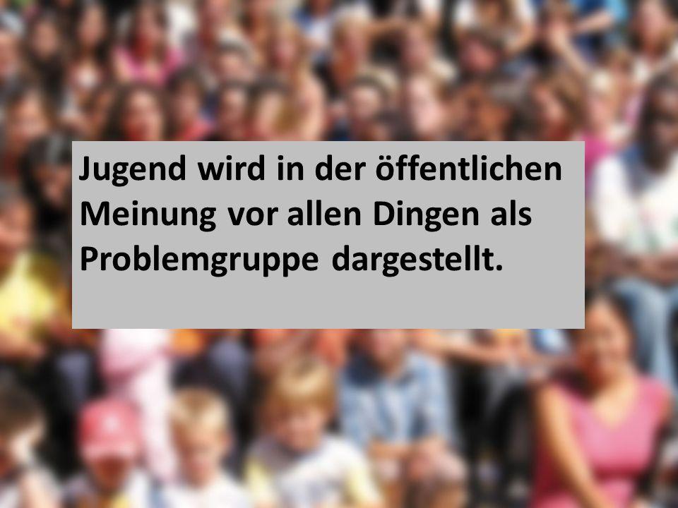 Jugend wird in der öffentlichen Meinung vor allen Dingen als Problemgruppe dargestellt.