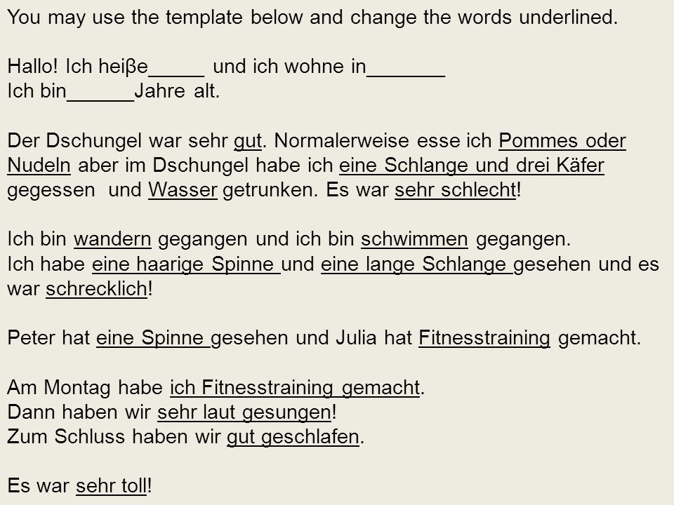 You may use the template below and change the words underlined. Hallo! Ich heiβe_____ und ich wohne in_______ Ich bin______Jahre alt. Der Dschungel wa