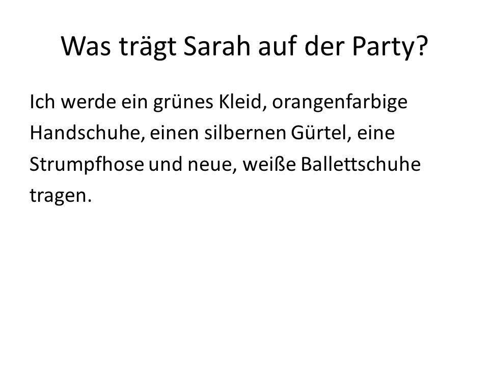 Was trägt Sarah auf der Party? Ich werde ein grünes Kleid, orangenfarbige Handschuhe, einen silbernen Gürtel, eine Strumpfhose und neue, weiße Ballett