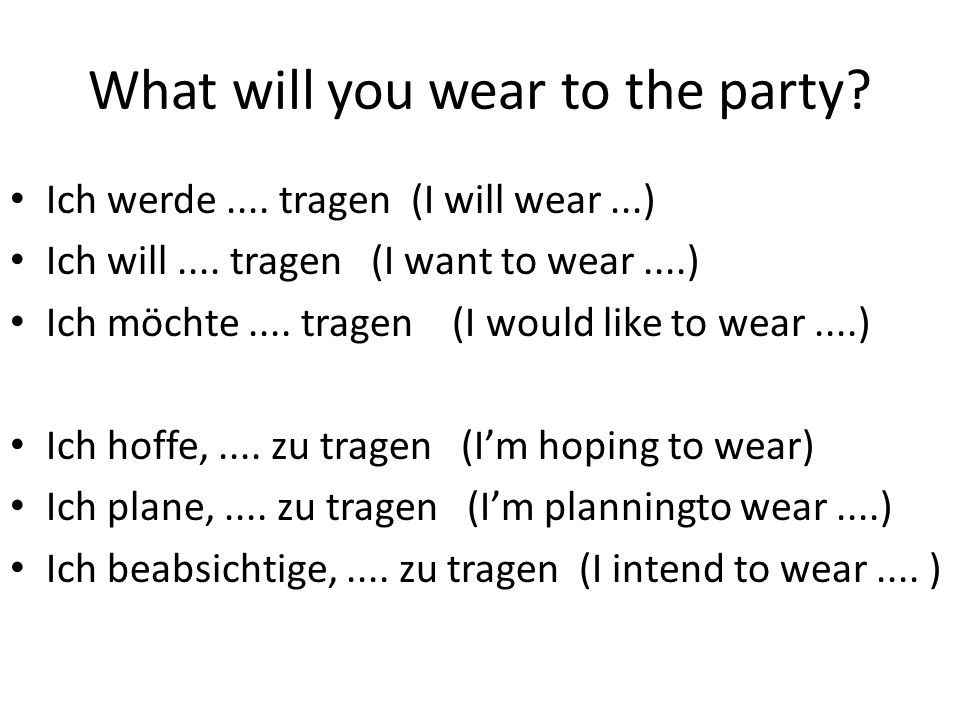 What will you wear to the party? Ich werde.... tragen (I will wear...) Ich will.... tragen (I want to wear....) Ich möchte.... tragen (I would like to