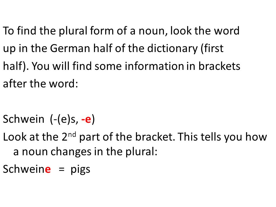 To find the plural form of a noun, look the word up in the German half of the dictionary (first half). You will find some information in brackets afte