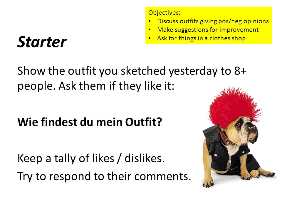 Starter Show the outfit you sketched yesterday to 8+ people. Ask them if they like it: Wie findest du mein Outfit? Keep a tally of likes / dislikes. T