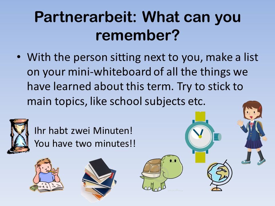 Partnerarbeit: What can you remember? With the person sitting next to you, make a list on your mini-whiteboard of all the things we have learned about