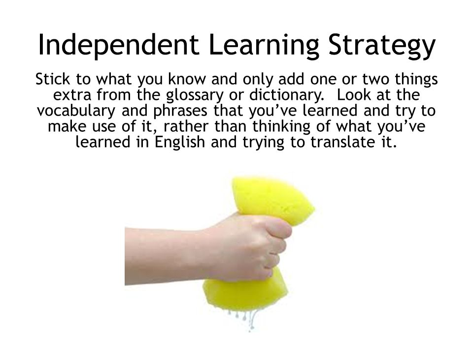 Independent Learning Strategy Stick to what you know and only add one or two things extra from the glossary or dictionary.