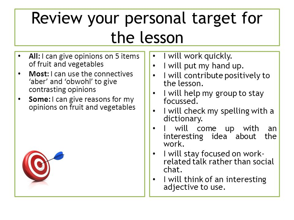 Review your personal target for the lesson All: I can give opinions on 5 items of fruit and vegetables Most: I can use the connectives aber and obwohl to give contrasting opinions Some: I can give reasons for my opinions on fruit and vegetables I will work quickly.