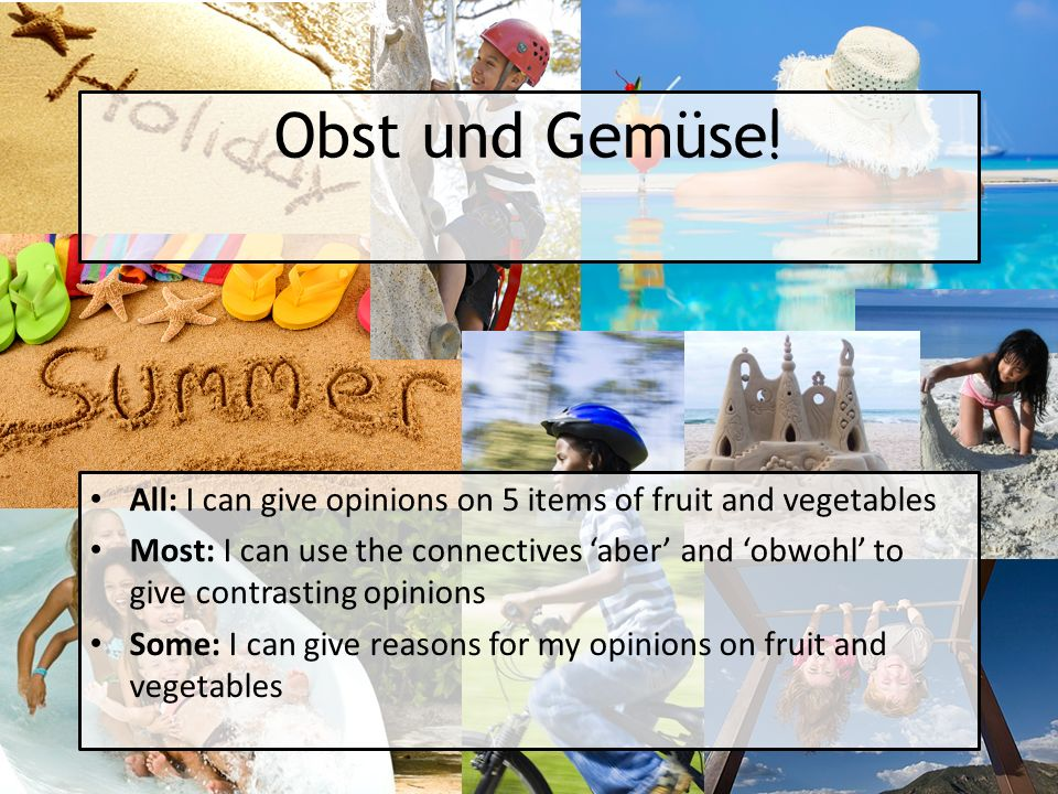 Obst und Gemüse ! All: I can give opinions on 5 items of fruit and vegetables Most: I can use the connectives aber and obwohl to give contrasting opin