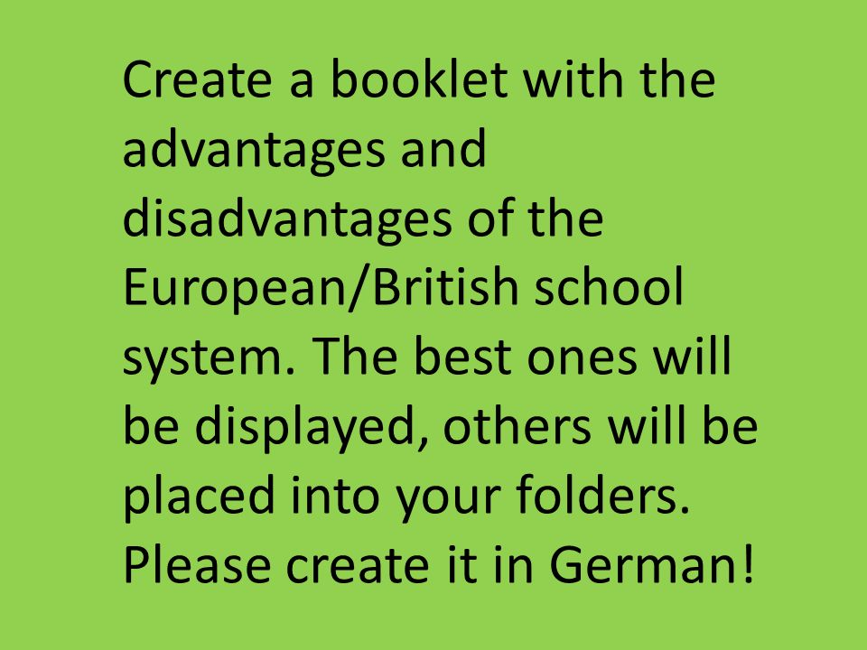 Create a booklet with the advantages and disadvantages of the European/British school system. The best ones will be displayed, others will be placed i