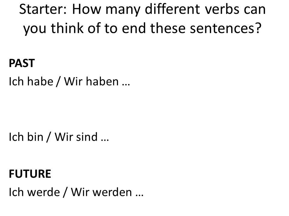Starter: How many different verbs can you think of to end these sentences? PAST Ich habe / Wir haben … Ich bin / Wir sind … FUTURE Ich werde / Wir wer