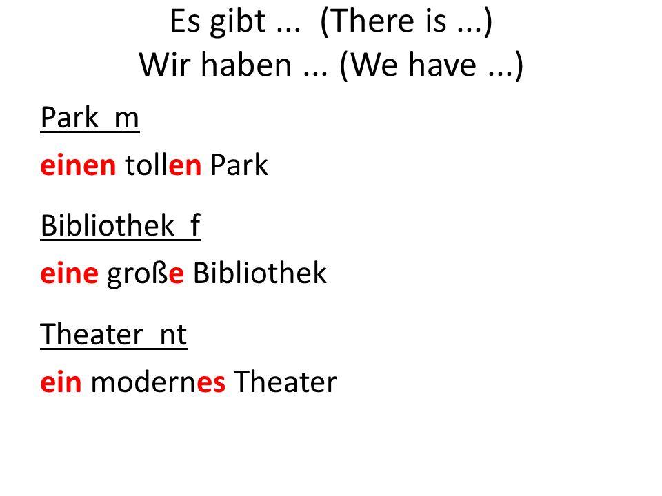 Es gibt... (There is...) Wir haben... (We have...) Park m einen tollen Park Bibliothek f eine große Bibliothek Theater nt ein modernes Theater