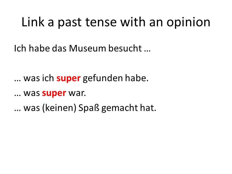 Link a past tense with an opinion Ich habe das Museum besucht … … was ich super gefunden habe. … was super war. … was (keinen) Spaß gemacht hat.