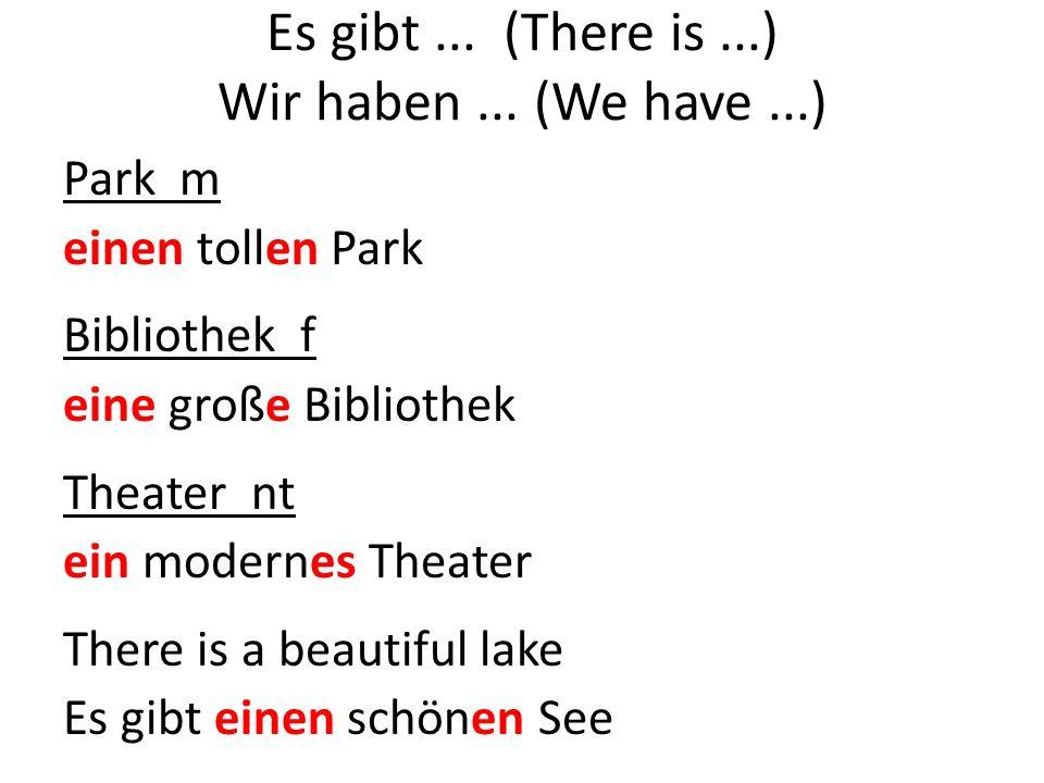 Park m einen tollen Park Bibliothek f eine große Bibliothek Theater nt ein modernes Theater There is a beautiful lake Es gibt einen schönen See
