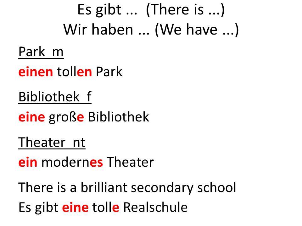 Park m einen tollen Park Bibliothek f eine große Bibliothek Theater nt ein modernes Theater There is a brilliant secondary school Es gibt eine tolle Realschule