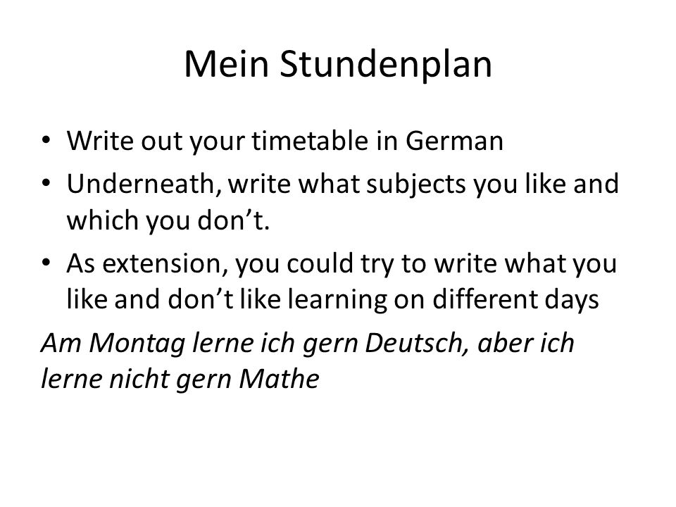 Mein Stundenplan Write out your timetable in German Underneath, write what subjects you like and which you dont. As extension, you could try to write
