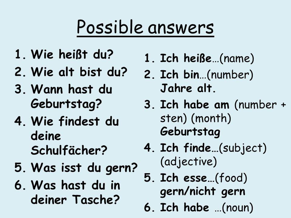 Possible answers 1.Wie heißt du? 2.Wie alt bist du? 3.Wann hast du Geburtstag? 4.Wie findest du deine Schulfächer? 5.Was isst du gern? 6.Was hast du i