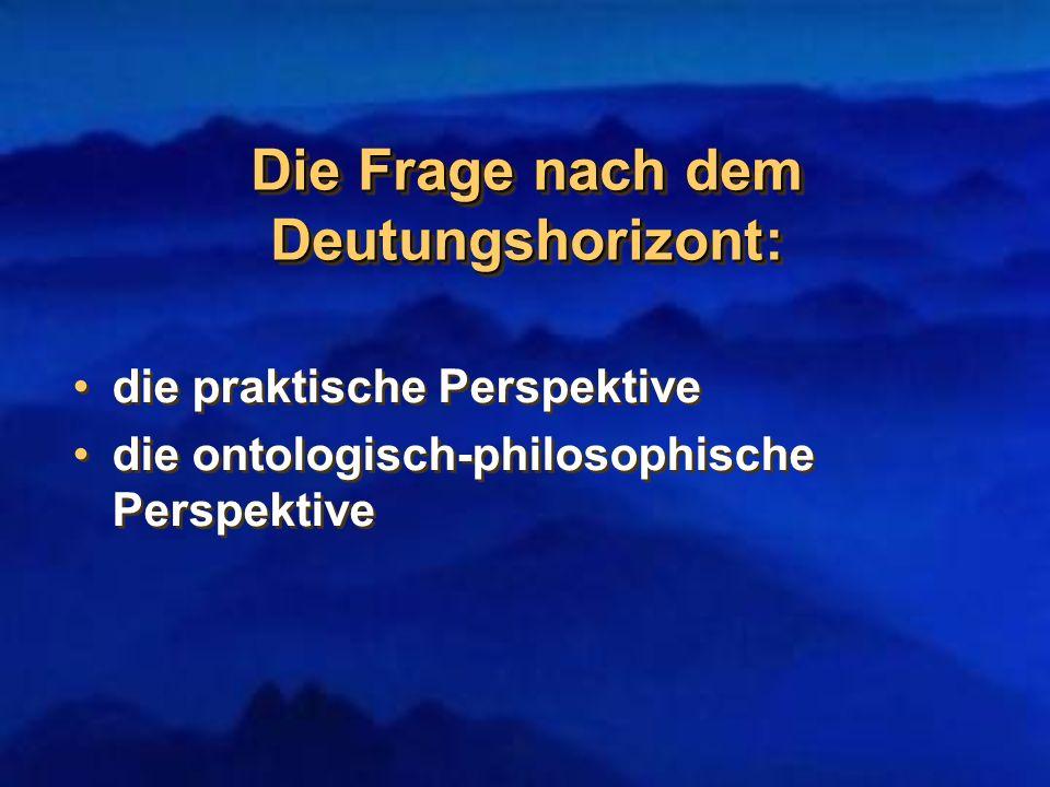 Die Frage nach dem Deutungshorizont: die praktische Perspektive die ontologisch-philosophische Perspektive die praktische Perspektive die ontologisch-