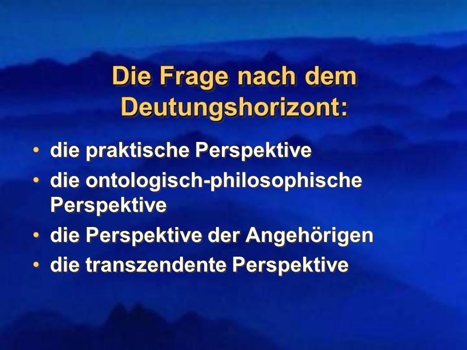 Die Frage nach dem Deutungshorizont: die praktische Perspektive die ontologisch-philosophische Perspektive die Perspektive der Angehörigen die transze