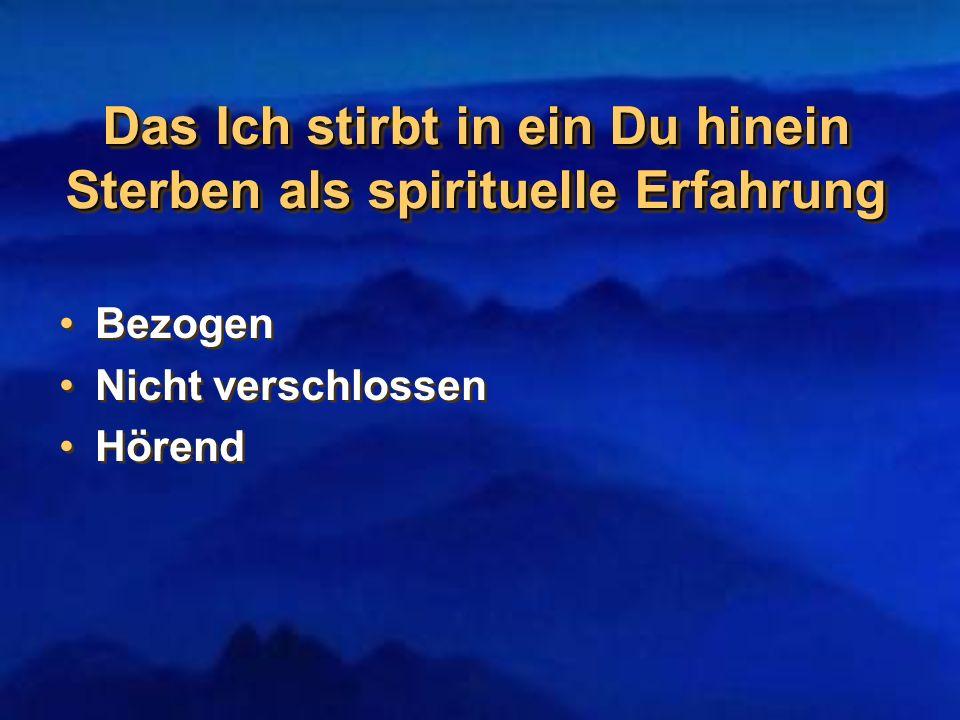 Das Ich stirbt in ein Du hinein Sterben als spirituelle Erfahrung Bezogen Nicht verschlossen Hörend Bezogen Nicht verschlossen Hörend