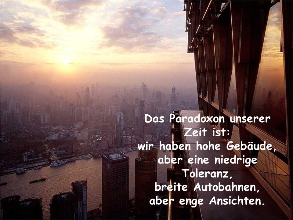 Das Paradoxon unserer Zeit ist: wir haben hohe Gebäude, aber eine niedrige Toleranz, breite Autobahnen, aber enge Ansichten.