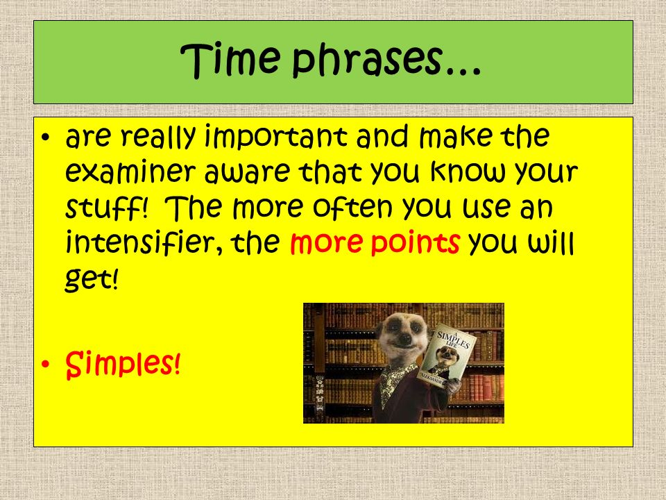 Time phrases… are really important and make the examiner aware that you know your stuff.