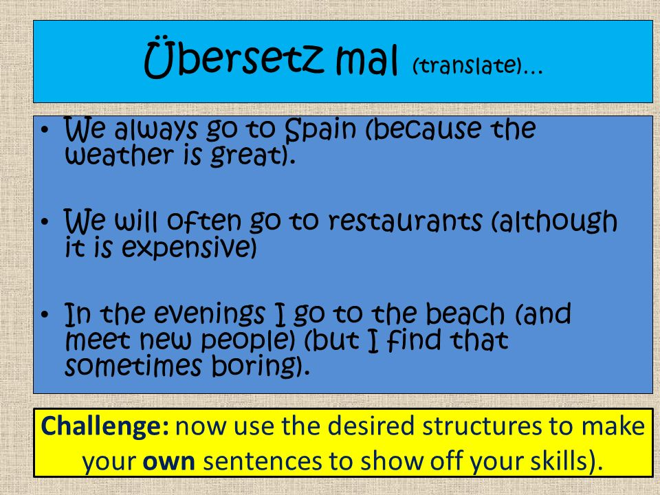 Übersetz mal (translate)… We always go to Spain (because the weather is great).
