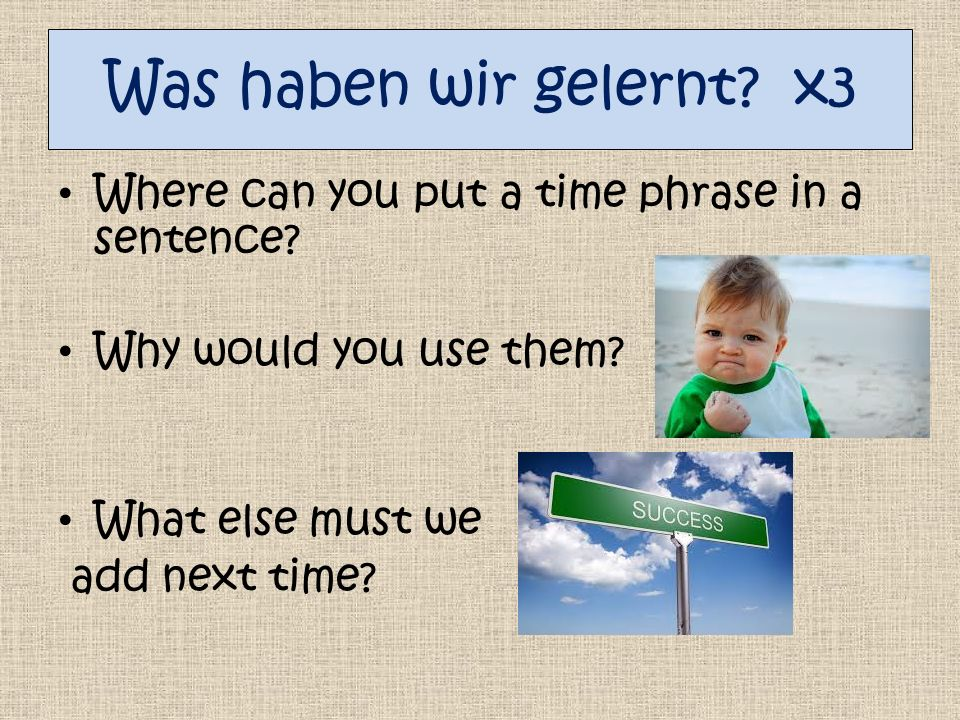 Was haben wir gelernt. x3 Where can you put a time phrase in a sentence.