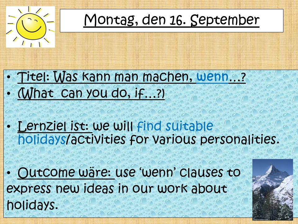 Montag, den 16. September Titel: Was kann man machen, wenn…? (What can you do, if…?) Lernziel ist: we will find suitable holidays/activities for vario