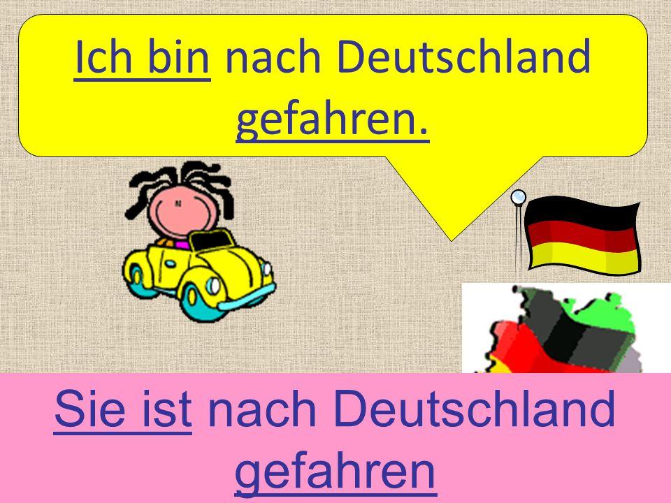 Ich bin nach Deutschland gefahren. Sie ist nach Deutschland gefahren
