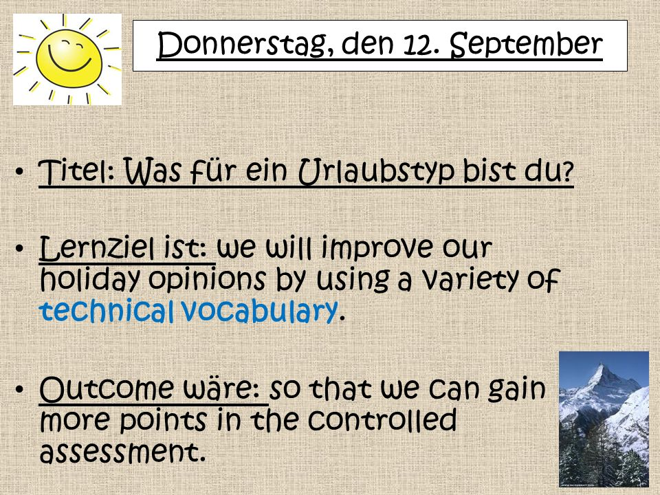 Donnerstag, den 12. September Titel: Was für ein Urlaubstyp bist du? Lernziel ist: we will improve our holiday opinions by using a variety of technica