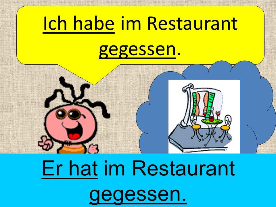 Ich habe im Restaurant gegessen. Er hat im Restaurant gegessen.
