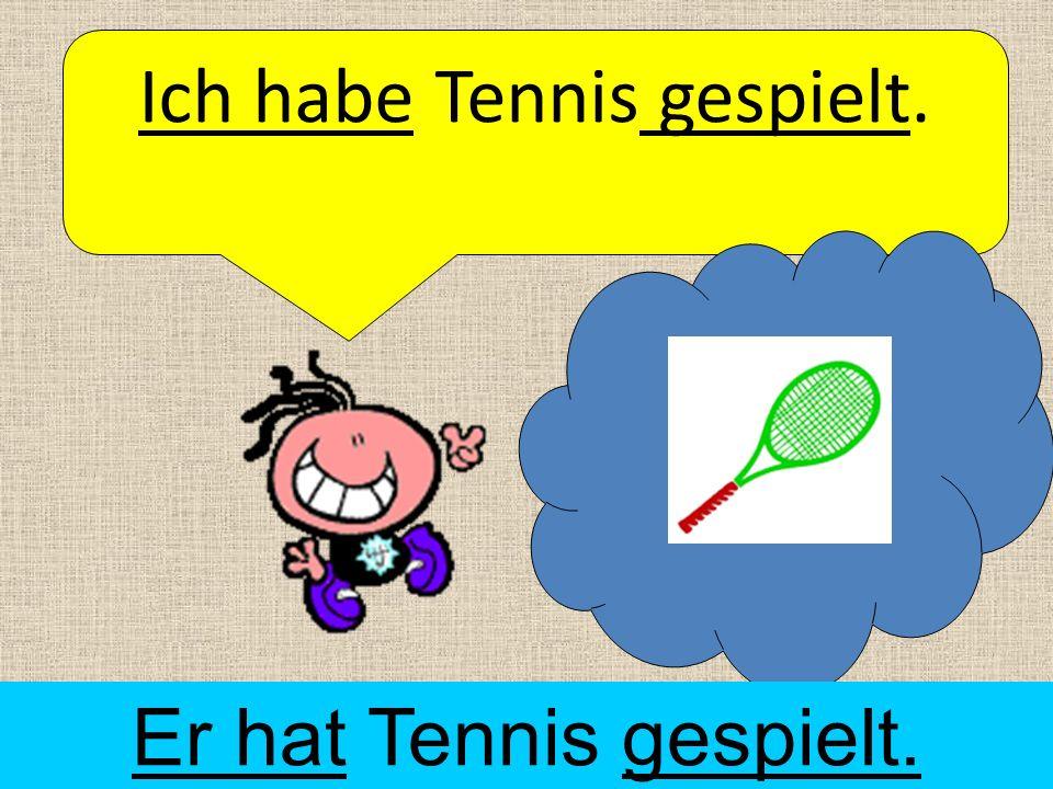Ich habe Tennis gespielt. Er hat Tennis gespielt.