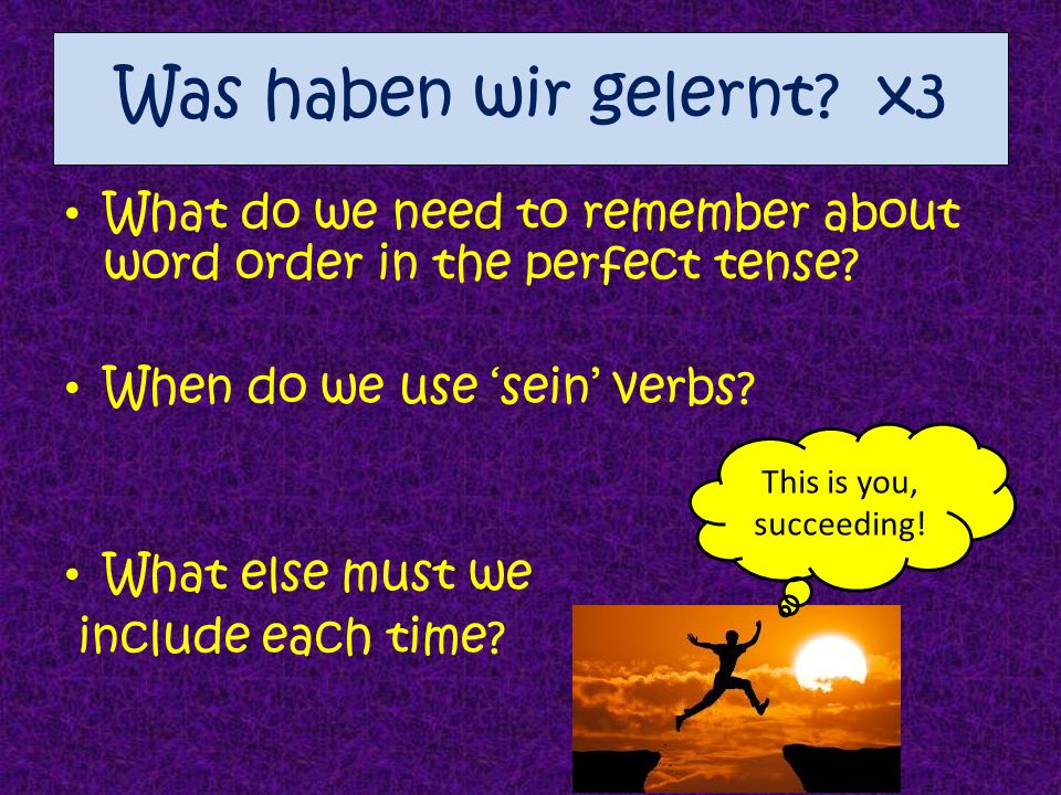 Was haben wir gelernt? x3 What do we need to remember about word order in the perfect tense? When do we use sein verbs? What else must we include each