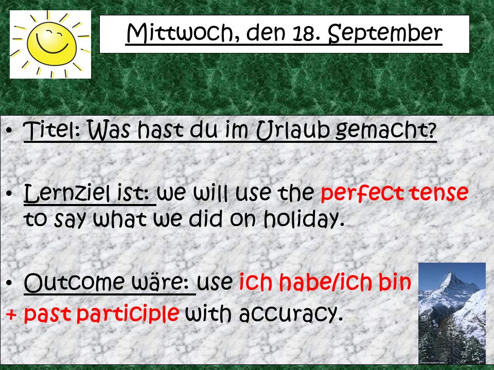 Mittwoch, den 18. September Titel: Was hast du im Urlaub gemacht? Lernziel ist: we will use the perfect tense to say what we did on holiday. Outcome w