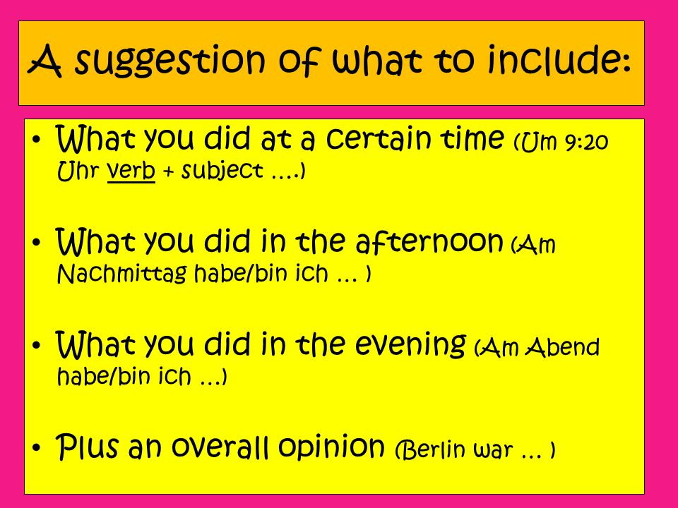 A suggestion of what to include: What you did at a certain time (Um 9:20 Uhr verb + subject ….) What you did in the afternoon (Am Nachmittag habe/bin ich … ) What you did in the evening (Am Abend habe/bin ich …) Plus an overall opinion (Berlin war … )