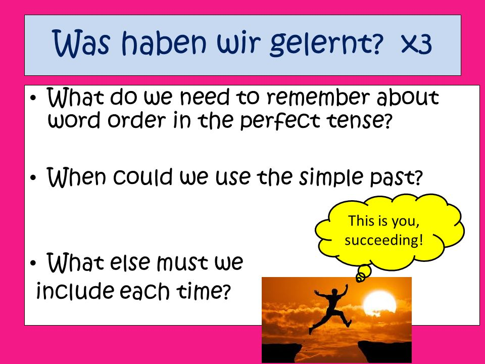 Was haben wir gelernt. x3 What do we need to remember about word order in the perfect tense.