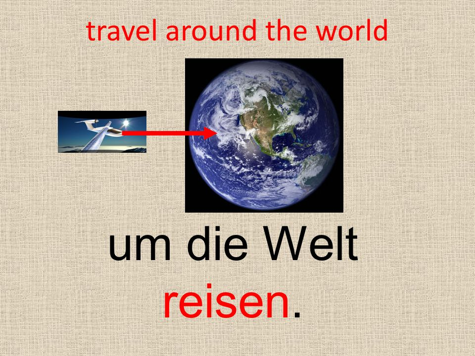 travel around the world um die Welt reisen.