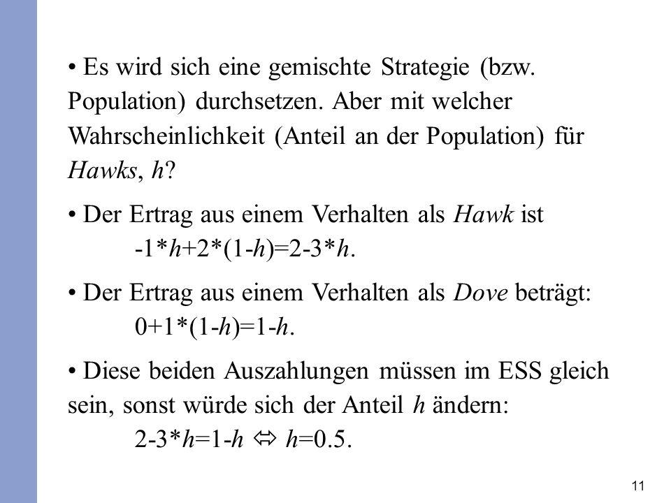 11 Es wird sich eine gemischte Strategie (bzw. Population) durchsetzen. Aber mit welcher Wahrscheinlichkeit (Anteil an der Population) für Hawks, h? D