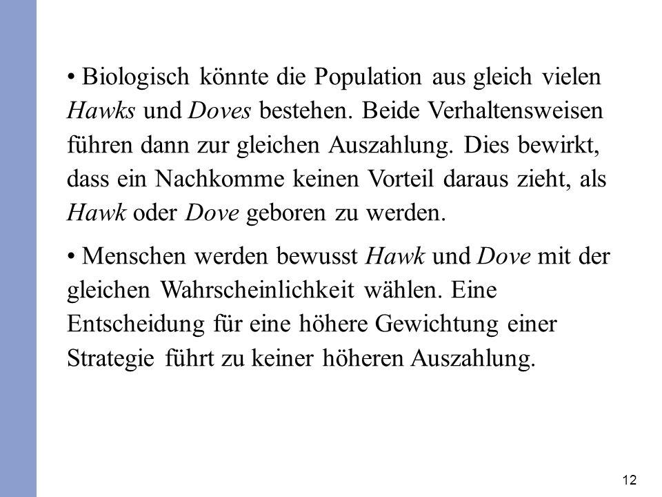 12 Biologisch könnte die Population aus gleich vielen Hawks und Doves bestehen. Beide Verhaltensweisen führen dann zur gleichen Auszahlung. Dies bewir