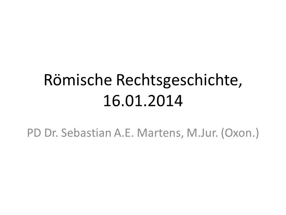 Römische Rechtsgeschichte, 16.01.2014 PD Dr. Sebastian A.E. Martens, M.Jur. (Oxon.)