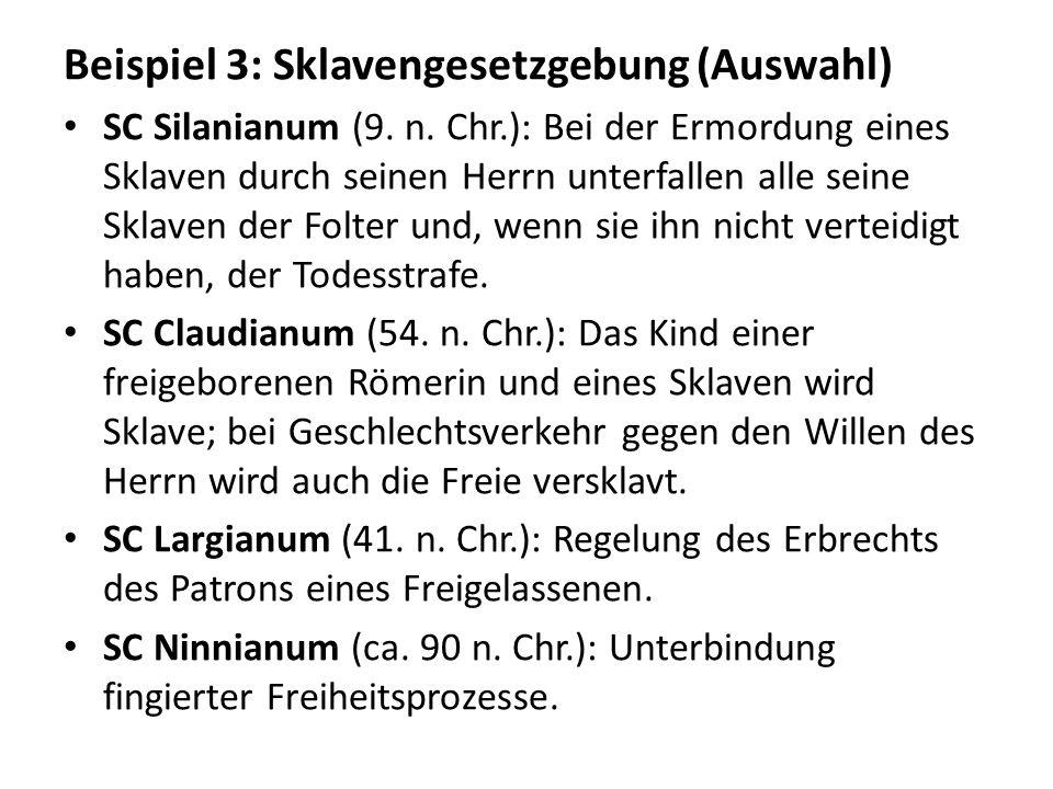 Beispiel 3: Sklavengesetzgebung (Auswahl) SC Silanianum (9. n. Chr.): Bei der Ermordung eines Sklaven durch seinen Herrn unterfallen alle seine Sklave
