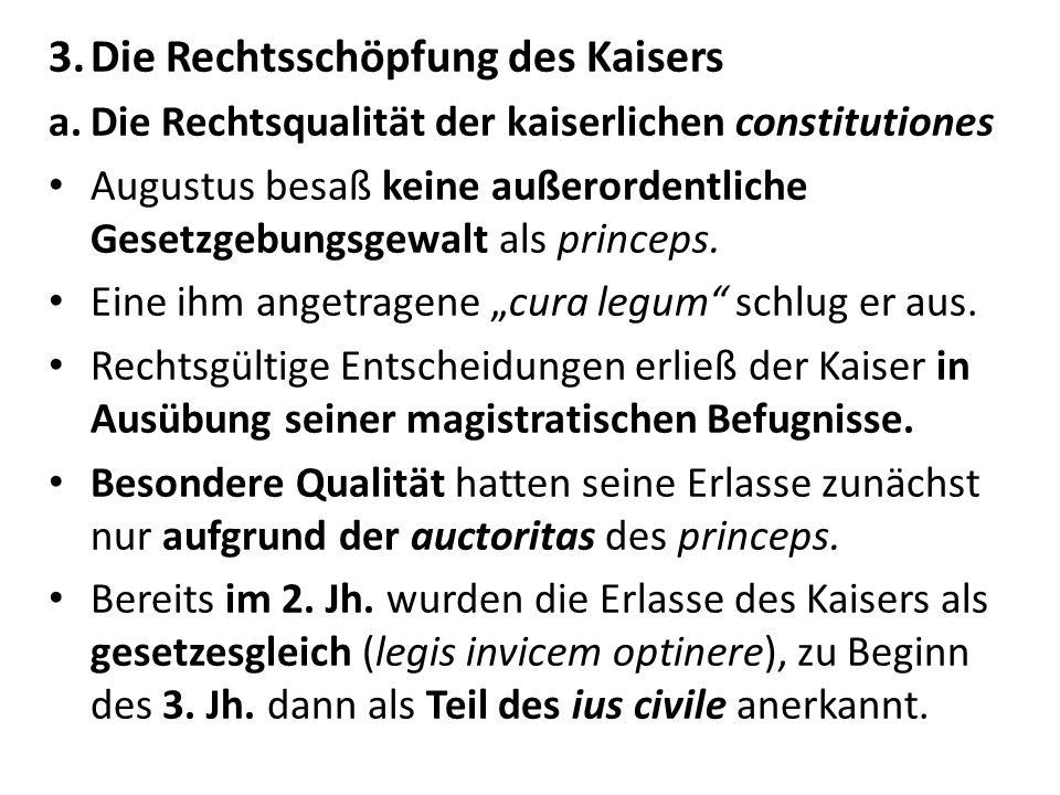 3.Die Rechtsschöpfung des Kaisers a.Die Rechtsqualität der kaiserlichen constitutiones Augustus besaß keine außerordentliche Gesetzgebungsgewalt als p
