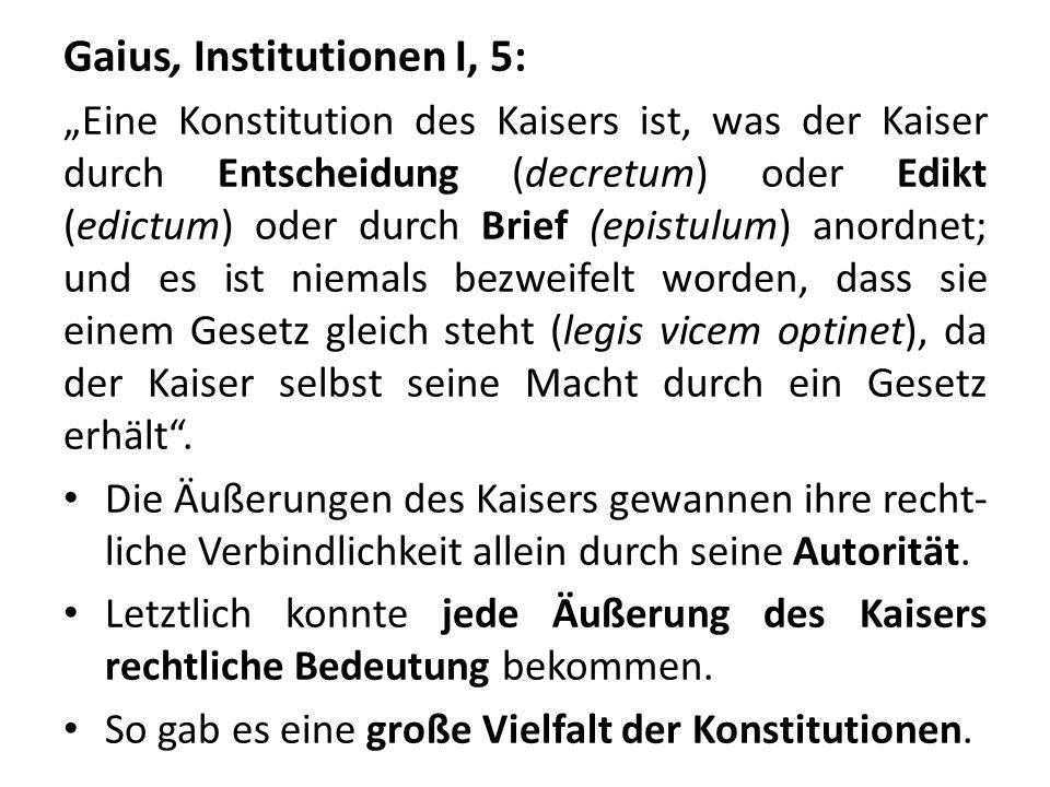 Gaius, Institutionen I, 5: Eine Konstitution des Kaisers ist, was der Kaiser durch Entscheidung (decretum) oder Edikt (edictum) oder durch Brief (epis